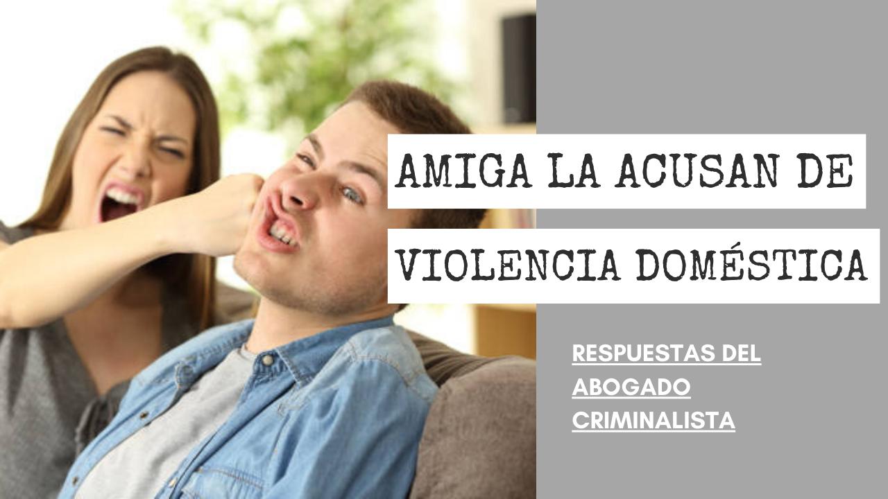 AMIGA LA ACUSAN DE VIOLENCIA DOMÉSTICA